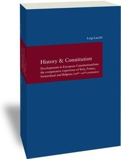 History & Constitution<br /> Developments in European Constitutionalism: the comparative experience of Italy, France, Switzerland and Belgium (19<sup>th</sup> – 20<sup>th</sup> centuries)<br /> <em>Studien zur europäischen Rechtsgeschichte 299</em>