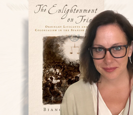 Meet the Author - Bianca Premo: The Enlightenment on Trial: Ordinary Litigants and Colonialism in the Spanish Empire